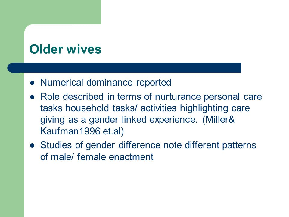 Older wives Numerical dominance reported Role described in terms of nurturance personal care tasks household tasks/ activities highlighting care giving as a gender linked experience.