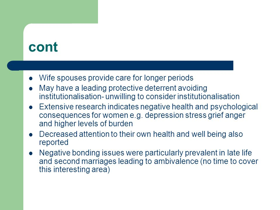 cont Wife spouses provide care for longer periods May have a leading protective deterrent avoiding institutionalisation- unwilling to consider institu