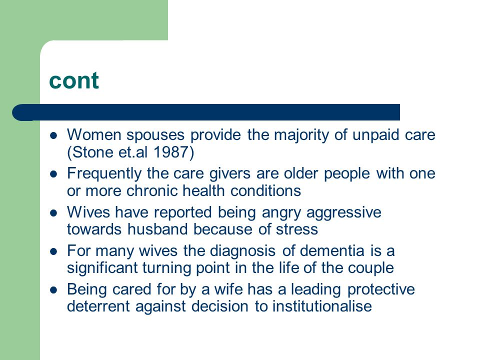 cont Women spouses provide the majority of unpaid care (Stone et.al 1987) Frequently the care givers are older people with one or more chronic health conditions Wives have reported being angry aggressive towards husband because of stress For many wives the diagnosis of dementia is a significant turning point in the life of the couple Being cared for by a wife has a leading protective deterrent against decision to institutionalise