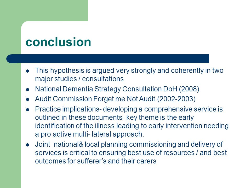 conclusion This hypothesis is argued very strongly and coherently in two major studies / consultations National Dementia Strategy Consultation DoH (2008) Audit Commission Forget me Not Audit (2002-2003) Practice implications- developing a comprehensive service is outlined in these documents- key theme is the early identification of the illness leading to early intervention needing a pro active multi- lateral approach.