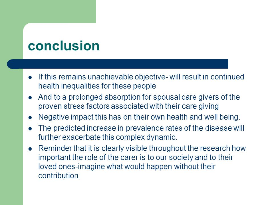conclusion If this remains unachievable objective- will result in continued health inequalities for these people And to a prolonged absorption for spousal care givers of the proven stress factors associated with their care giving Negative impact this has on their own health and well being.