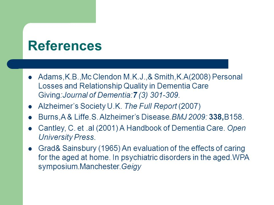 References Adams,K.B.,Mc Clendon M.K.J.,& Smith,K.A(2008) Personal Losses and Relationship Quality in Dementia Care Giving:Journal of Dementia:7 (3) 301-309.