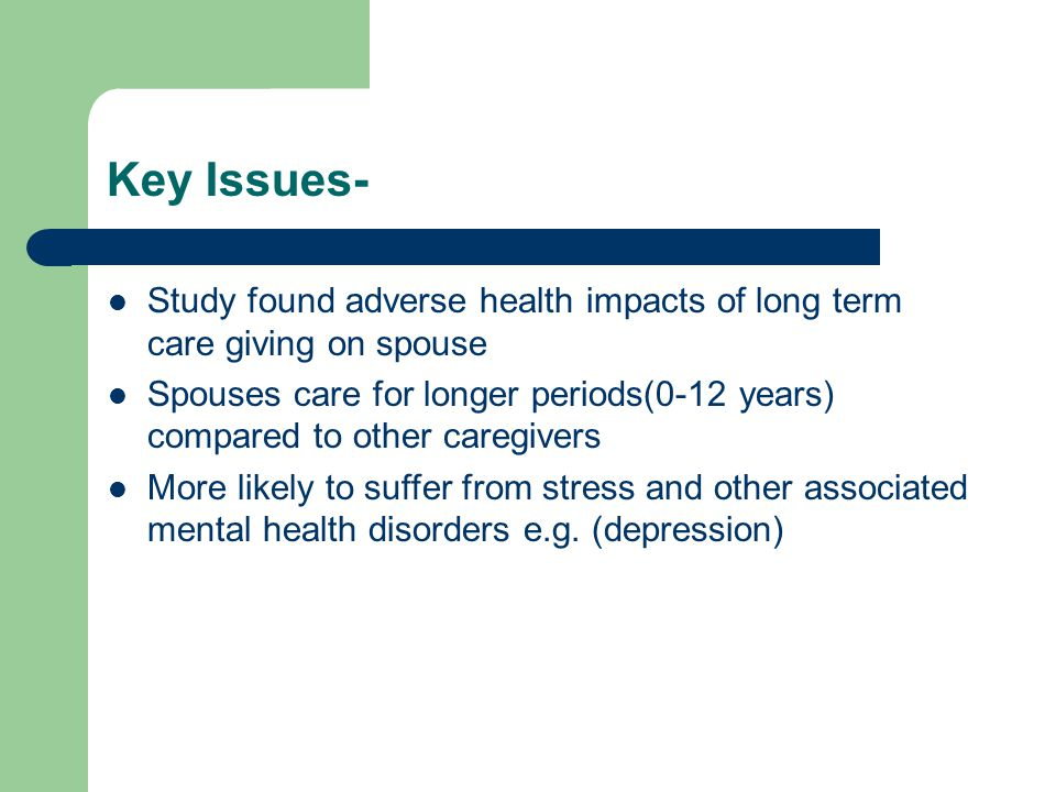 Key Issues- Study found adverse health impacts of long term care giving on spouse Spouses care for longer periods(0-12 years) compared to other caregivers More likely to suffer from stress and other associated mental health disorders e.g.