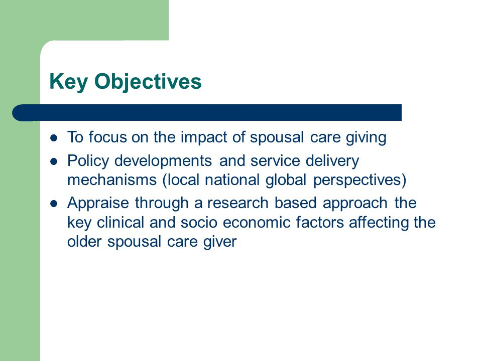 Key Objectives To focus on the impact of spousal care giving Policy developments and service delivery mechanisms (local national global perspectives) Appraise through a research based approach the key clinical and socio economic factors affecting the older spousal care giver