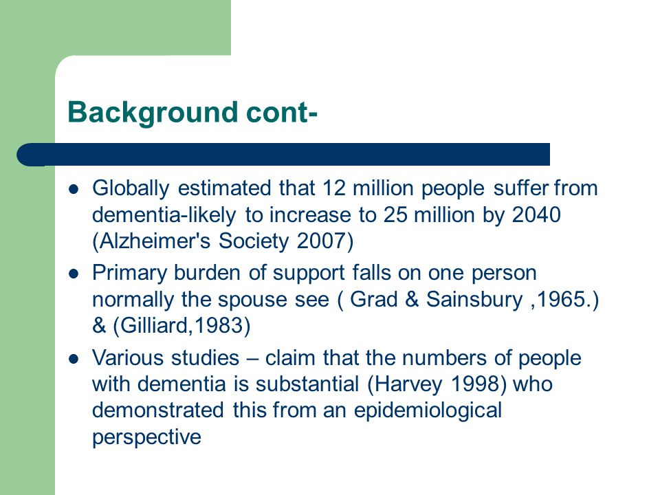 Background cont- Globally estimated that 12 million people suffer from dementia-likely to increase to 25 million by 2040 (Alzheimer s Society 2007) Primary burden of support falls on one person normally the spouse see ( Grad & Sainsbury,1965.) & (Gilliard,1983) Various studies – claim that the numbers of people with dementia is substantial (Harvey 1998) who demonstrated this from an epidemiological perspective