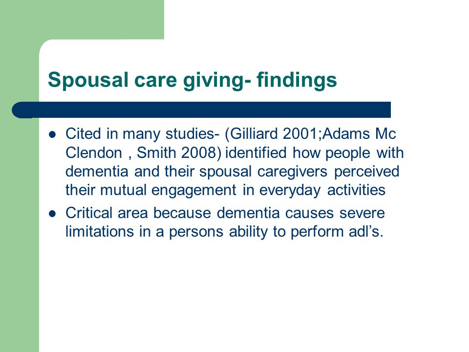 Spousal care giving- findings Cited in many studies- (Gilliard 2001;Adams Mc Clendon, Smith 2008) identified how people with dementia and their spousal caregivers perceived their mutual engagement in everyday activities Critical area because dementia causes severe limitations in a persons ability to perform adl's.