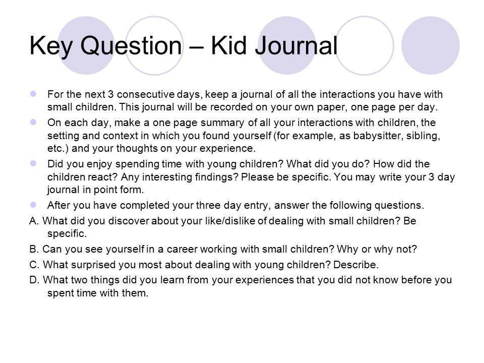 Key Question – Kid Journal For the next 3 consecutive days, keep a journal of all the interactions you have with small children. This journal will be