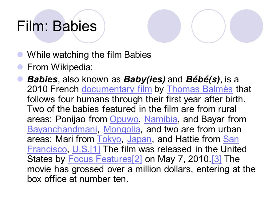Film: Babies While watching the film Babies From Wikipedia: Babies, also known as Baby(ies) and Bébé(s), is a 2010 French documentary film by Thomas B