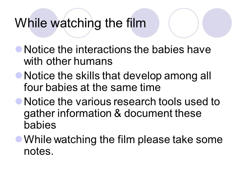 While watching the film Notice the interactions the babies have with other humans Notice the skills that develop among all four babies at the same tim