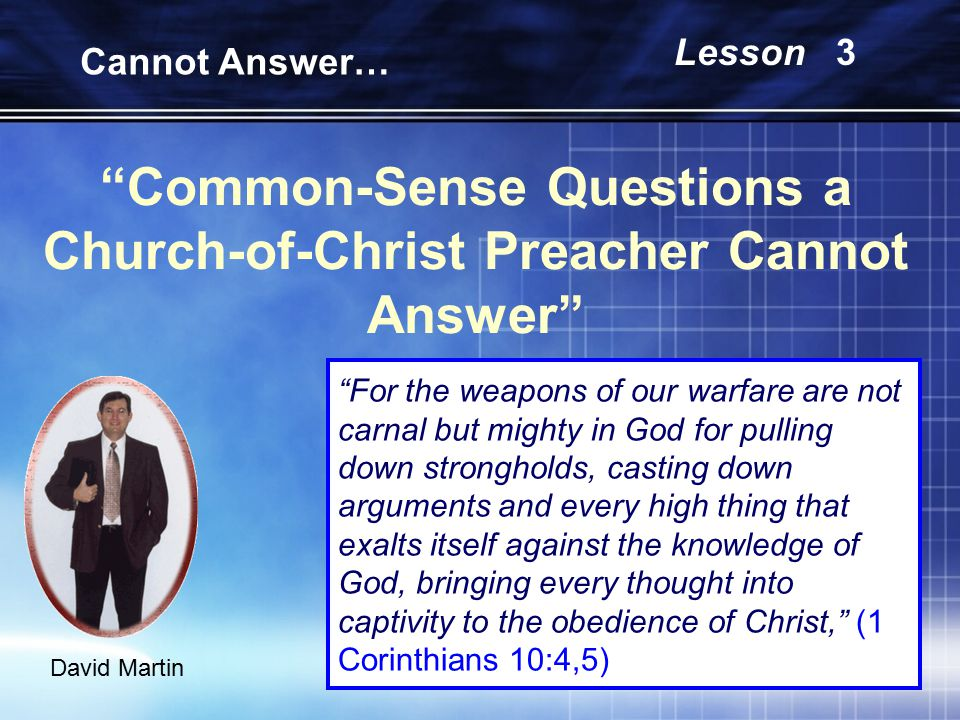 Common-Sense Questions a Church-of-Christ Preacher Cannot Answer David Martin Cannot Answer… Lesson 3 For the weapons of our warfare are not carnal but mighty in God for pulling down strongholds, casting down arguments and every high thing that exalts itself against the knowledge of God, bringing every thought into captivity to the obedience of Christ, (1 Corinthians 10:4,5)