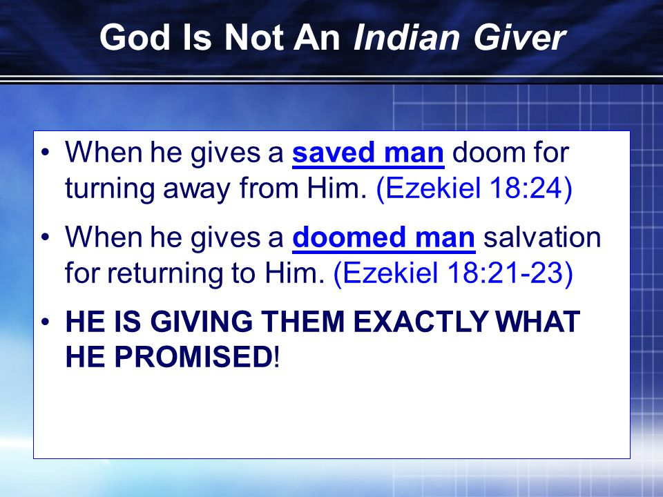 God Is Not An Indian Giver When he gives a saved man doom for turning away from Him.