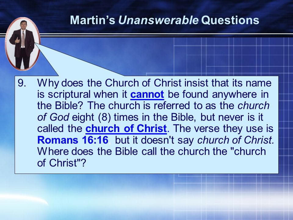 9.Why does the Church of Christ insist that its name is scriptural when it cannot be found anywhere in the Bible.
