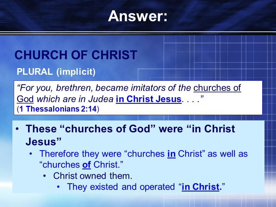 Answer: CHURCH OF CHRIST PLURAL (implicit) For you, brethren, became imitators of the churches of God which are in Judea in Christ Jesus.... (1 Thessalonians 2:14) These churches of God were in Christ Jesus Therefore they were churches in Christ as well as churches of Christ. Christ owned them.