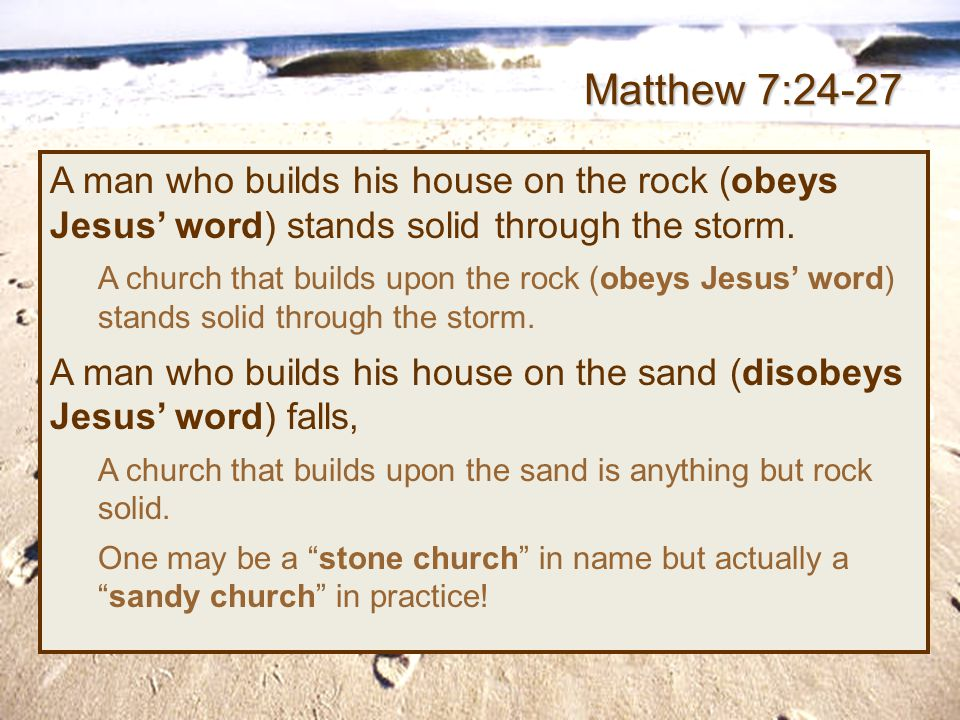 Matthew 7:24-27 A man who builds his house on the rock (obeys Jesus' word) stands solid through the storm.
