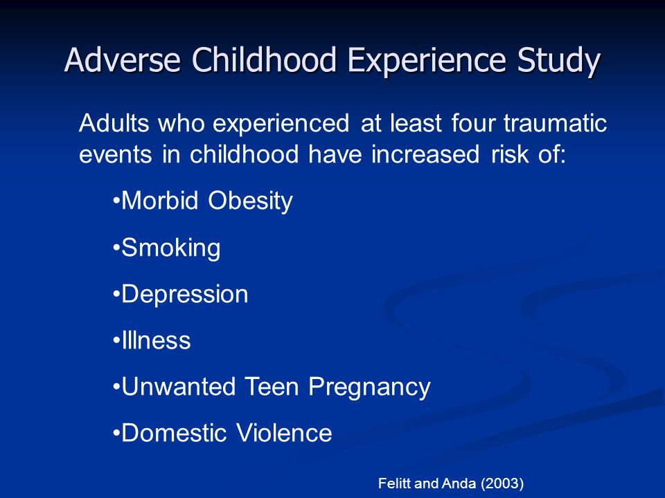 Adverse Childhood Experience Study Adults who experienced at least four traumatic events in childhood have increased risk of: Morbid Obesity Smoking D