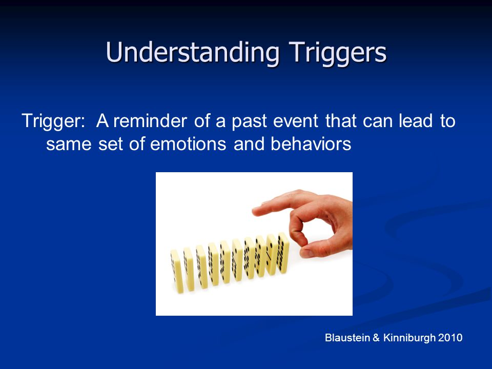 Understanding Triggers Trigger: A reminder of a past event that can lead to same set of emotions and behaviors Blaustein & Kinniburgh 2010