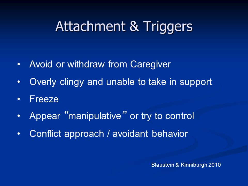 """Attachment & Triggers Avoid or withdraw from Caregiver Overly clingy and unable to take in support Freeze Appear """" manipulative """" or try to control Co"""