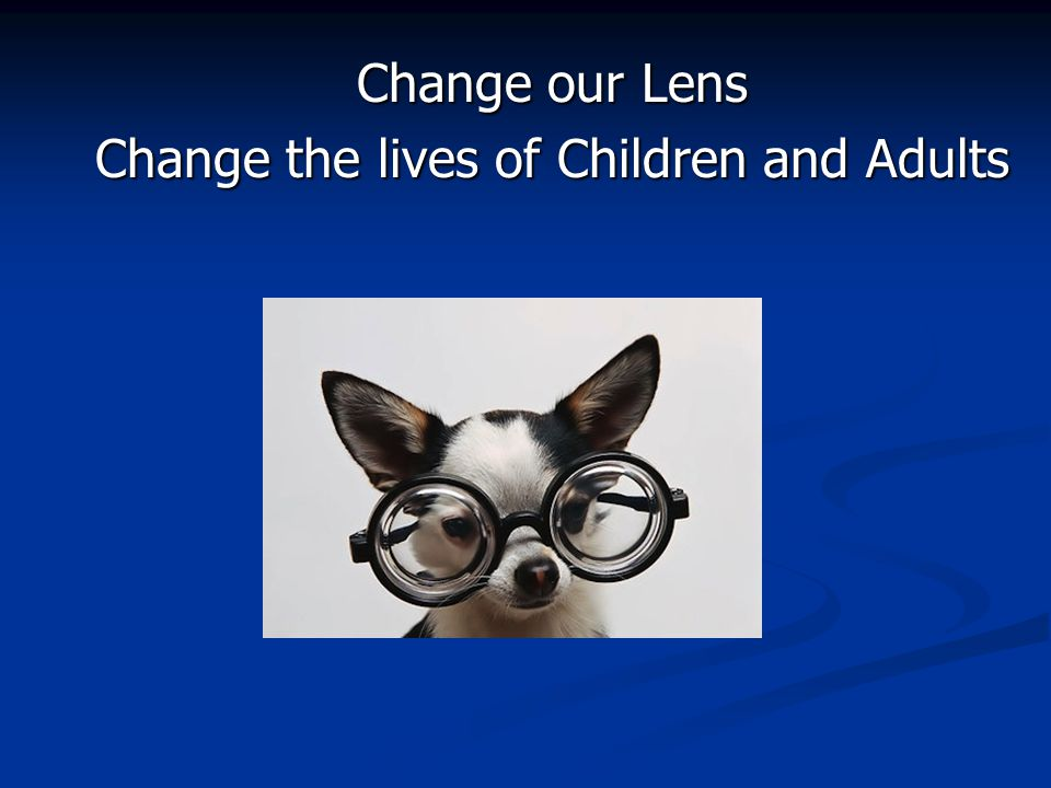 Change our Lens Change the lives of Children and Adults