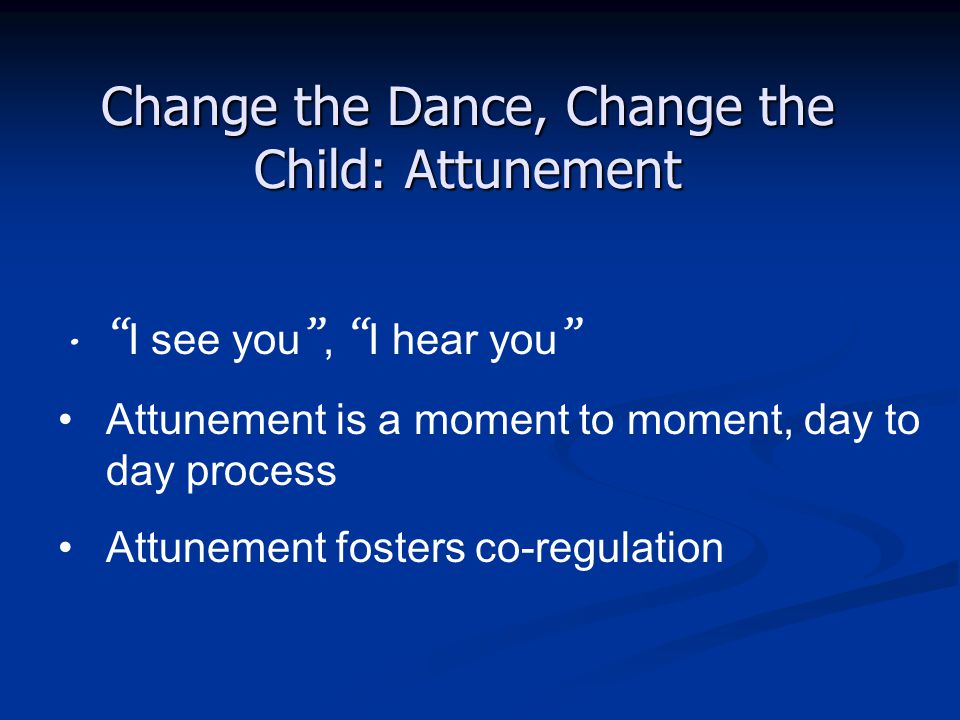 """Change the Dance, Change the Child: Attunement """" I see you """", """" I hear you """" Attunement is a moment to moment, day to day process Attunement fosters c"""