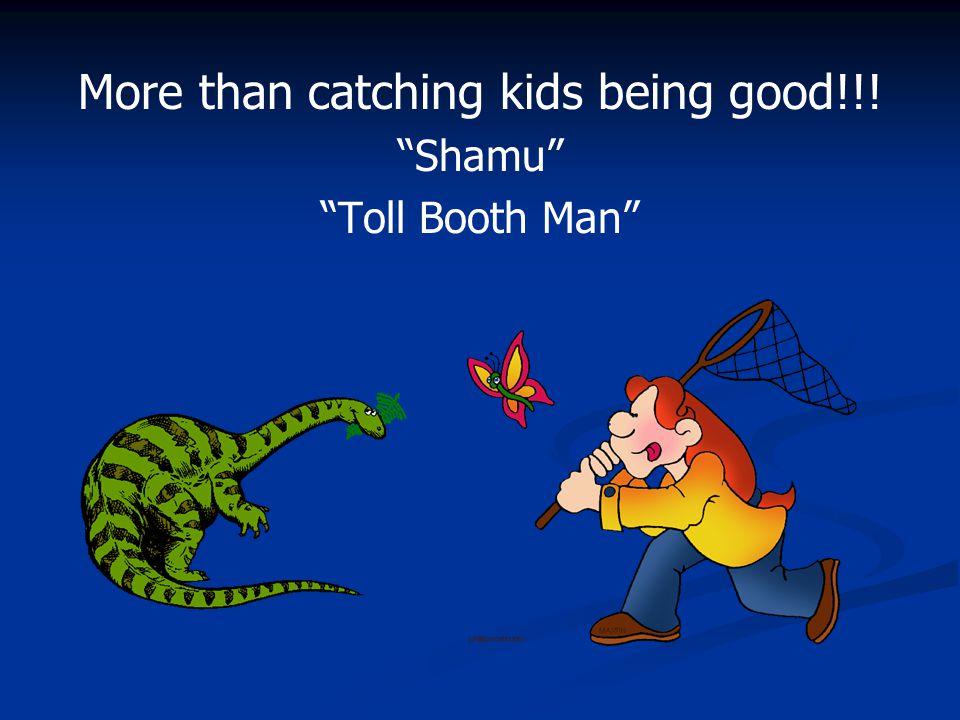 "More than catching kids being good!!! ""Shamu"" ""Toll Booth Man"""