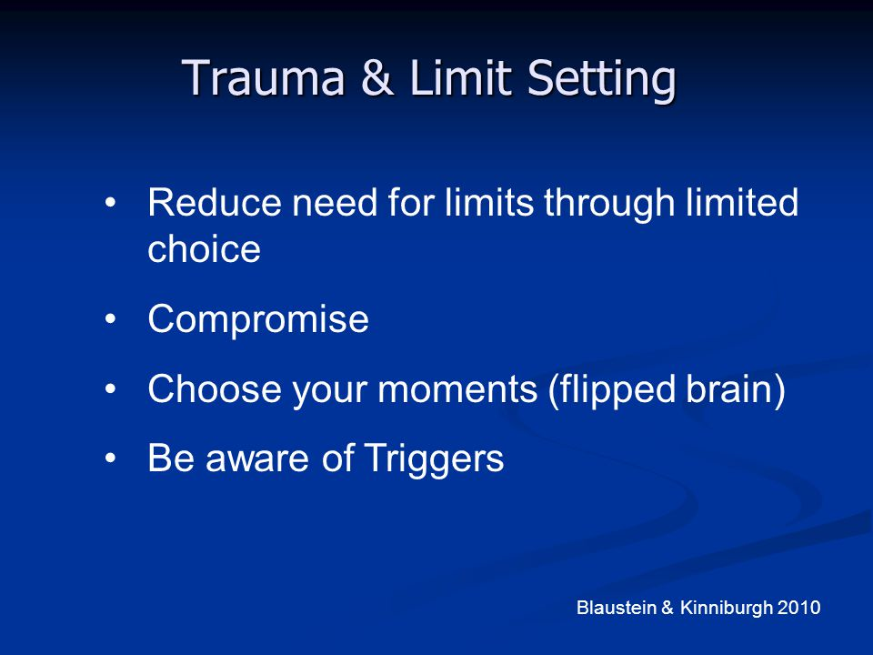 Trauma & Limit Setting Reduce need for limits through limited choice Compromise Choose your moments (flipped brain) Be aware of Triggers Blaustein & K