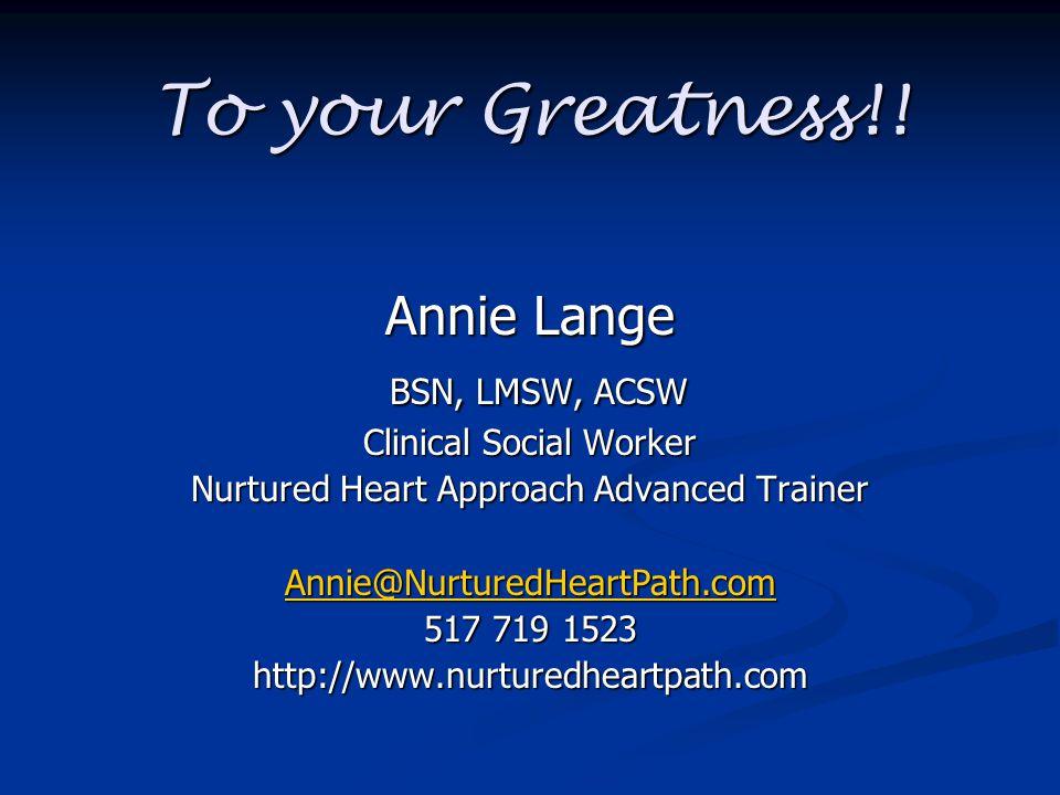 To your Greatness!! Annie Lange BSN, LMSW, ACSW BSN, LMSW, ACSW Clinical Social Worker Nurtured Heart Approach Advanced Trainer Annie@NurturedHeartPat