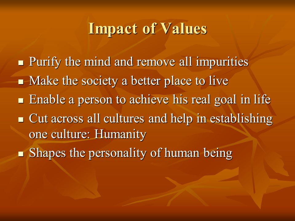 Impact of Values Purify the mind and remove all impurities Purify the mind and remove all impurities Make the society a better place to live Make the