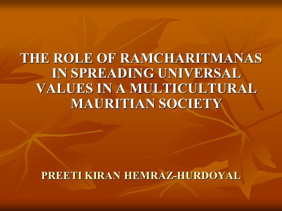 THE ROLE OF RAMCHARITMANAS IN SPREADING UNIVERSAL VALUES IN A MULTICULTURAL MAURITIAN SOCIETY PREETI KIRAN HEMRAZ-HURDOYAL