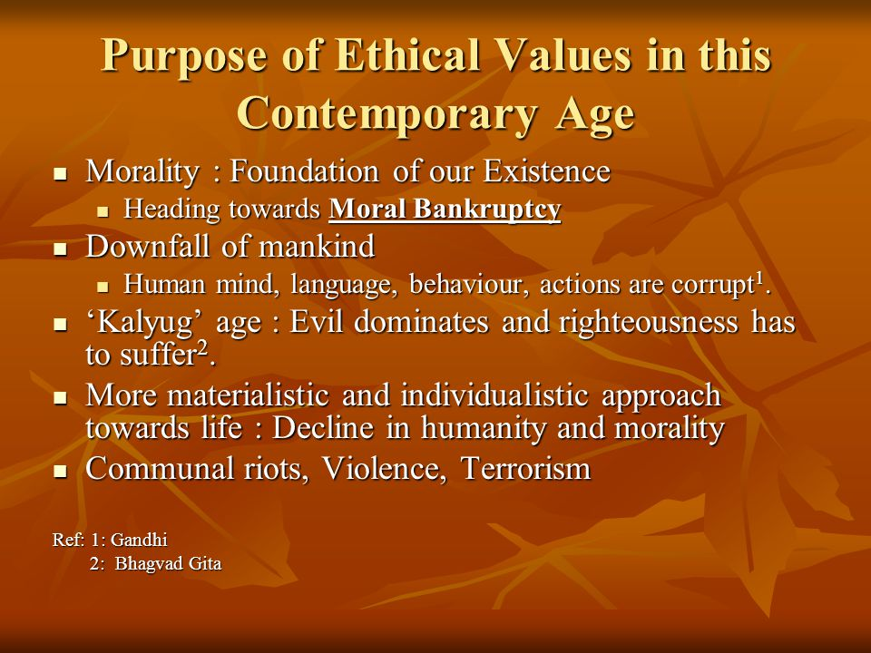 Purpose of Ethical Values in this Contemporary Age Morality : Foundation of our Existence Morality : Foundation of our Existence Heading towards Moral