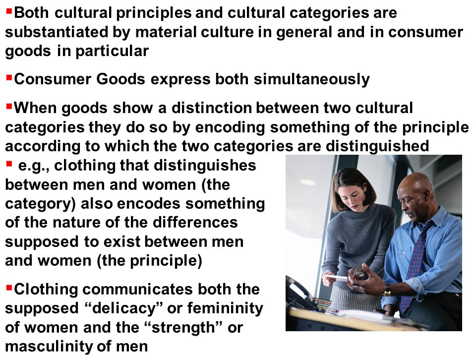  Both cultural principles and cultural categories are substantiated by material culture in general and in consumer goods in particular  Consumer Goods express both simultaneously  When goods show a distinction between two cultural categories they do so by encoding something of the principle according to which the two categories are distinguished  e.g., clothing that distinguishes between men and women (the category) also encodes something of the nature of the differences supposed to exist between men and women (the principle)  Clothing communicates both the supposed delicacy or femininity of women and the strength or masculinity of men