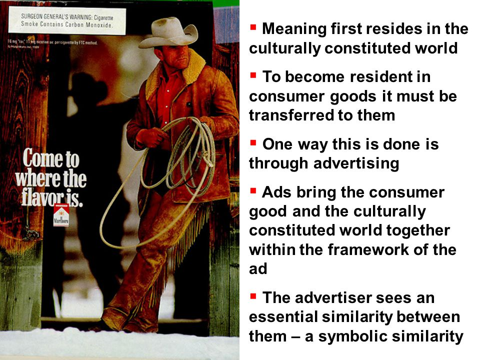  Meaning first resides in the culturally constituted world  To become resident in consumer goods it must be transferred to them  One way this is done is through advertising  Ads bring the consumer good and the culturally constituted world together within the framework of the ad  The advertiser sees an essential similarity between them – a symbolic similarity