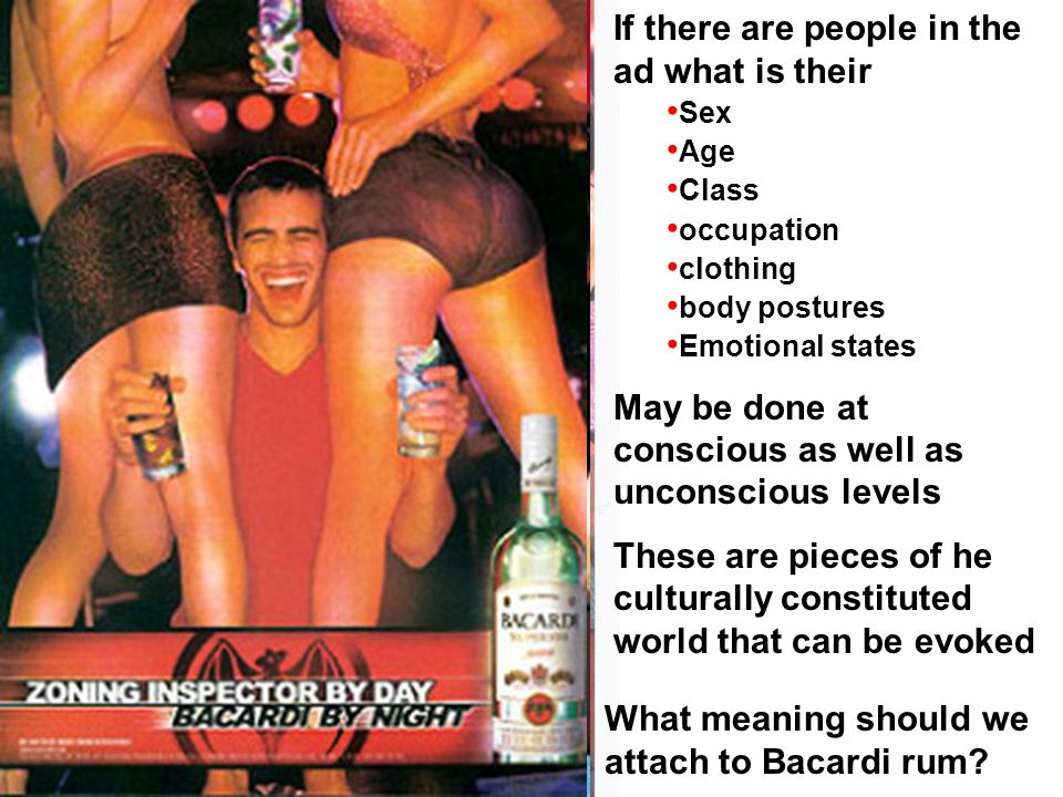 If there are people in the ad what is their Sex Age Class occupation clothing body postures Emotional states May be done at conscious as well as unconscious levels These are pieces of he culturally constituted world that can be evoked What meaning should we attach to Bacardi rum