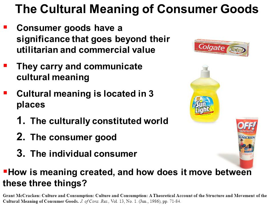  Consumer goods have a significance that goes beyond their utilitarian and commercial value  They carry and communicate cultural meaning  Cultural meaning is located in 3 places 1.
