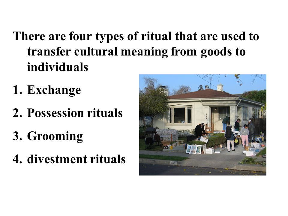 There are four types of ritual that are used to transfer cultural meaning from goods to individuals 1.Exchange 2.Possession rituals 3.Grooming 4.divestment rituals