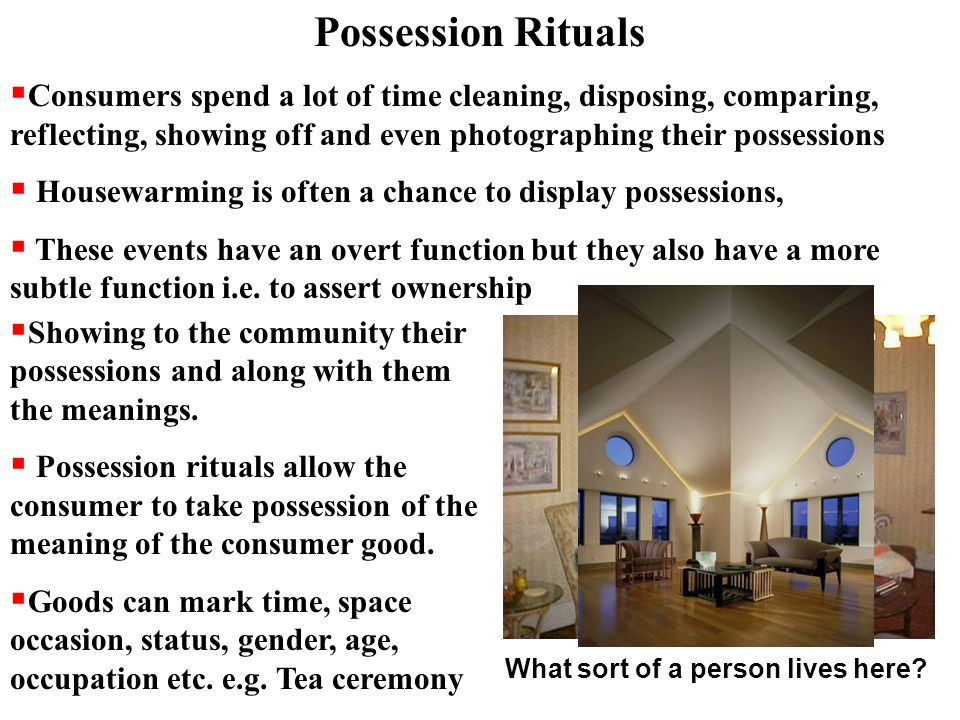 Possession Rituals  Consumers spend a lot of time cleaning, disposing, comparing, reflecting, showing off and even photographing their possessions  Housewarming is often a chance to display possessions,  These events have an overt function but they also have a more subtle function i.e.