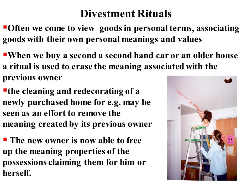 Divestment Rituals  Often we come to view goods in personal terms, associating goods with their own personal meanings and values  When we buy a second a second hand car or an older house a ritual is used to erase the meaning associated with the previous owner  the cleaning and redecorating of a newly purchased home for e.g.