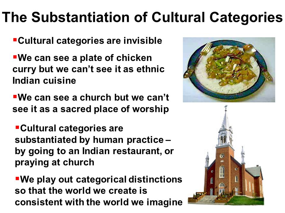  Cultural categories are invisible  We can see a plate of chicken curry but we can't see it as ethnic Indian cuisine  We can see a church but we can't see it as a sacred place of worship  Cultural categories are substantiated by human practice – by going to an Indian restaurant, or praying at church  We play out categorical distinctions so that the world we create is consistent with the world we imagine The Substantiation of Cultural Categories