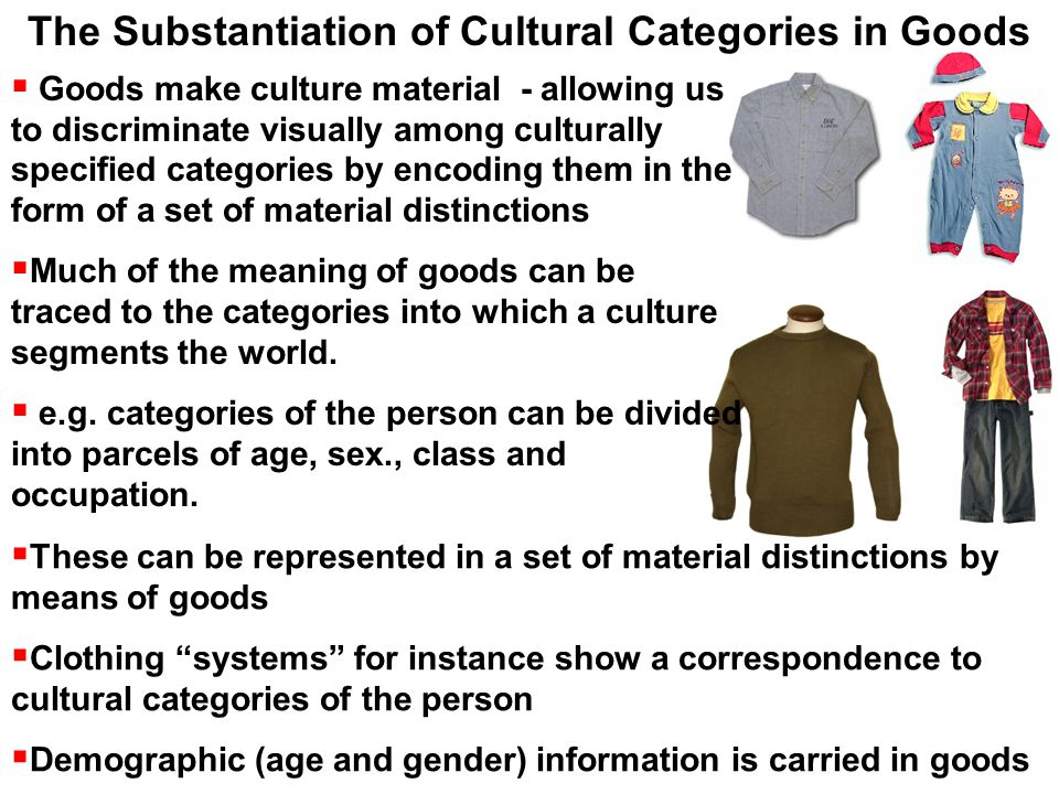  Goods make culture material - allowing us to discriminate visually among culturally specified categories by encoding them in the form of a set of material distinctions  Much of the meaning of goods can be traced to the categories into which a culture segments the world.
