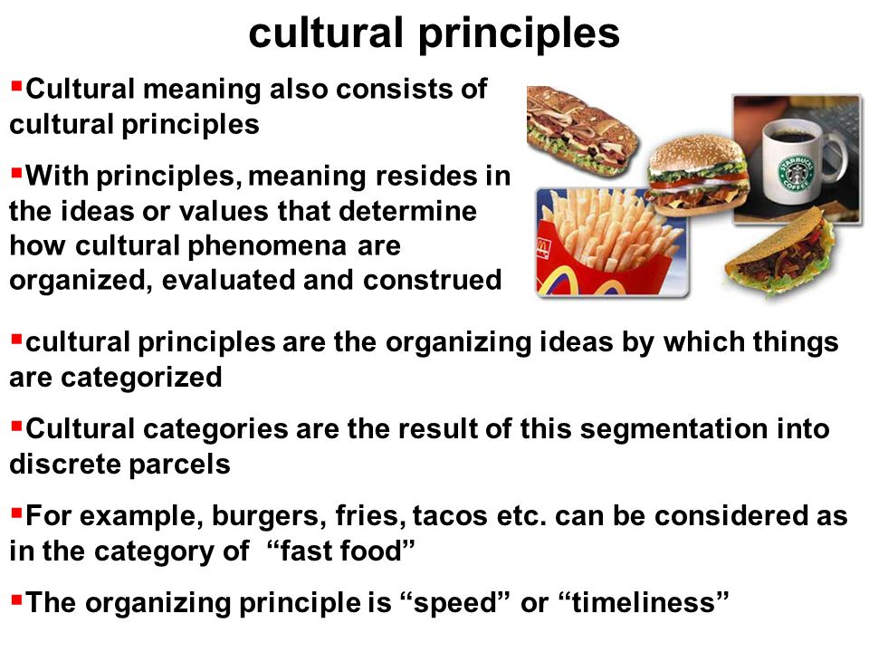  Cultural meaning also consists of cultural principles  With principles, meaning resides in the ideas or values that determine how cultural phenomena are organized, evaluated and construed cultural principles  cultural principles are the organizing ideas by which things are categorized  Cultural categories are the result of this segmentation into discrete parcels  For example, burgers, fries, tacos etc.