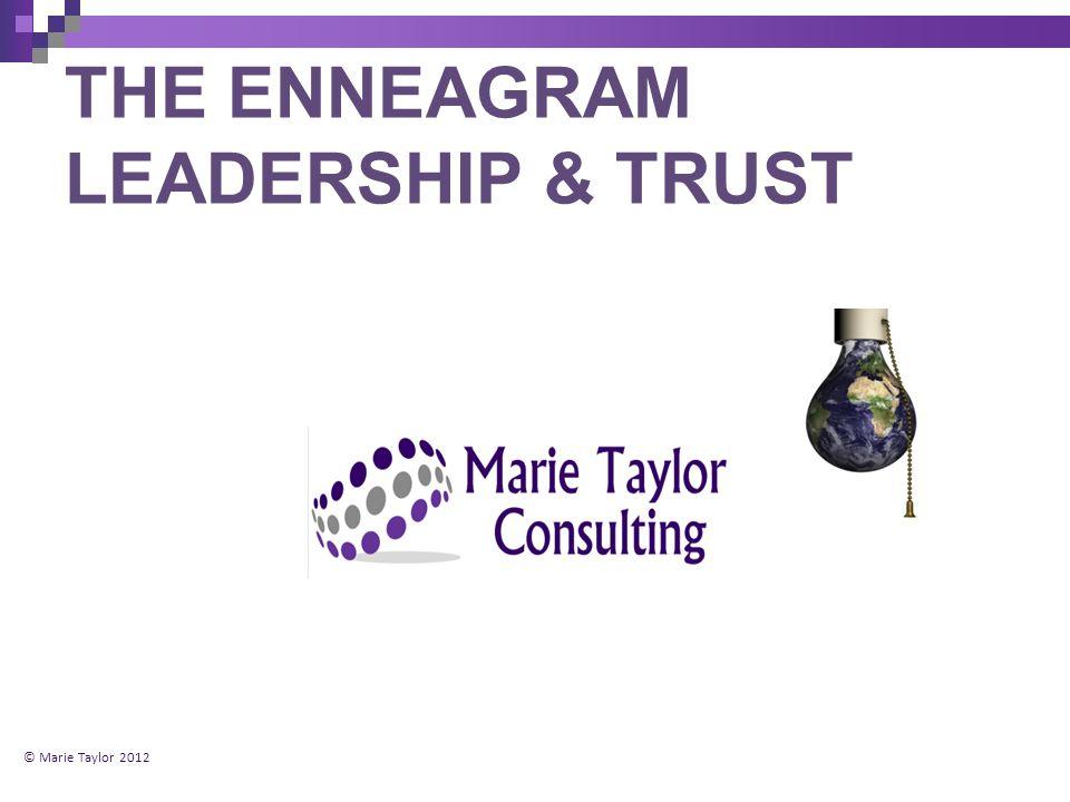 THE ENNEAGRAM LEADERSHIP & TRUST © Marie Taylor 2012