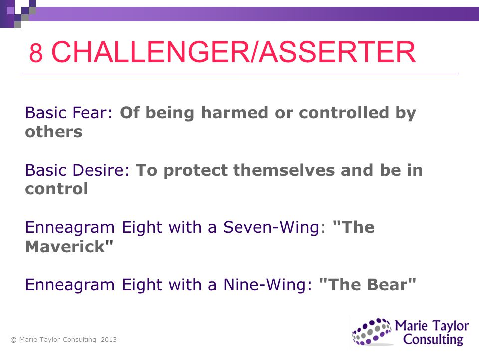 Basic Fear: Of being harmed or controlled by others Basic Desire: To protect themselves and be in control Enneagram Eight with a Seven-Wing: