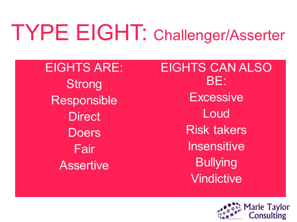 TYPE EIGHT: Challenger/Asserter EIGHTS ARE: Strong Responsible Direct Doers Fair Assertive EIGHTS CAN ALSO BE: Excessive Loud Risk takers Insensitive