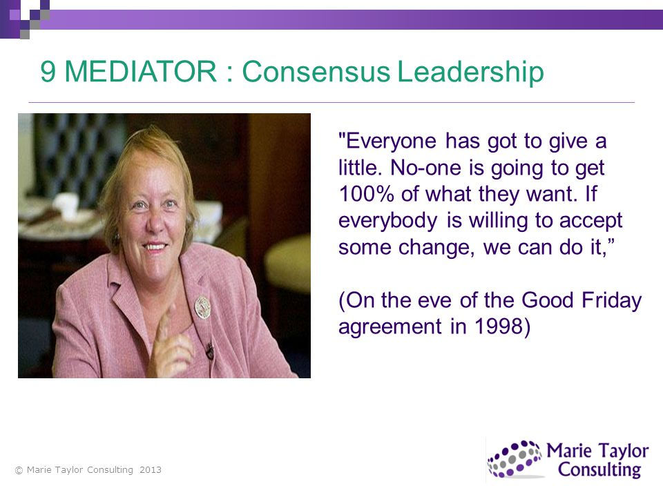 © Marie Taylor Consulting 2013 9 MEDIATOR : Consensus Leadership