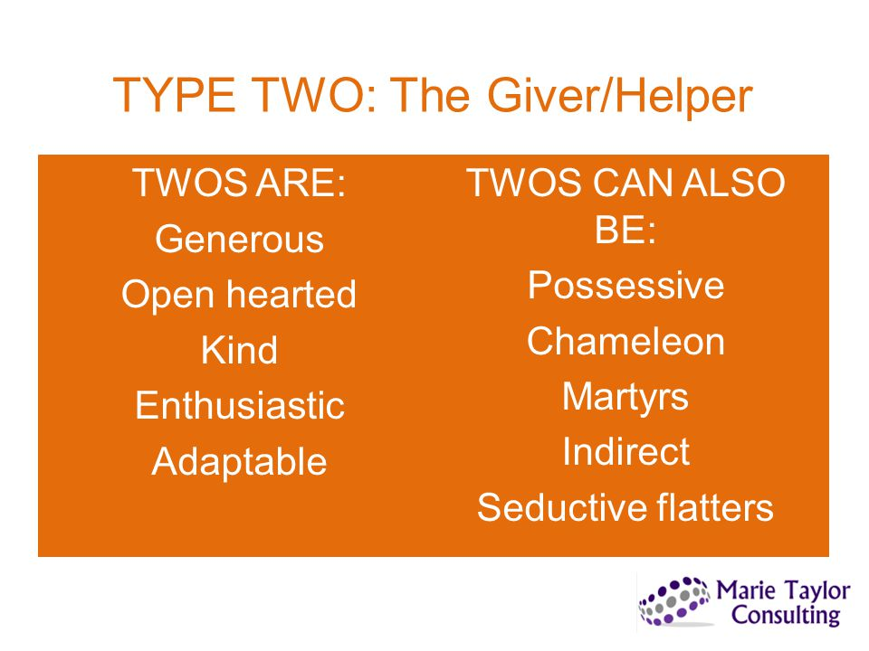 TYPE TWO: The Giver/Helper TWOS ARE: Generous Open hearted Kind Enthusiastic Adaptable TWOS CAN ALSO BE: Possessive Chameleon Martyrs Indirect Seducti