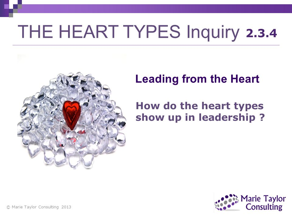 © Marie Taylor Consulting 2013 THE HEART TYPES Inquiry 2.3.4 How do the heart types show up in leadership ? Leading from the Heart