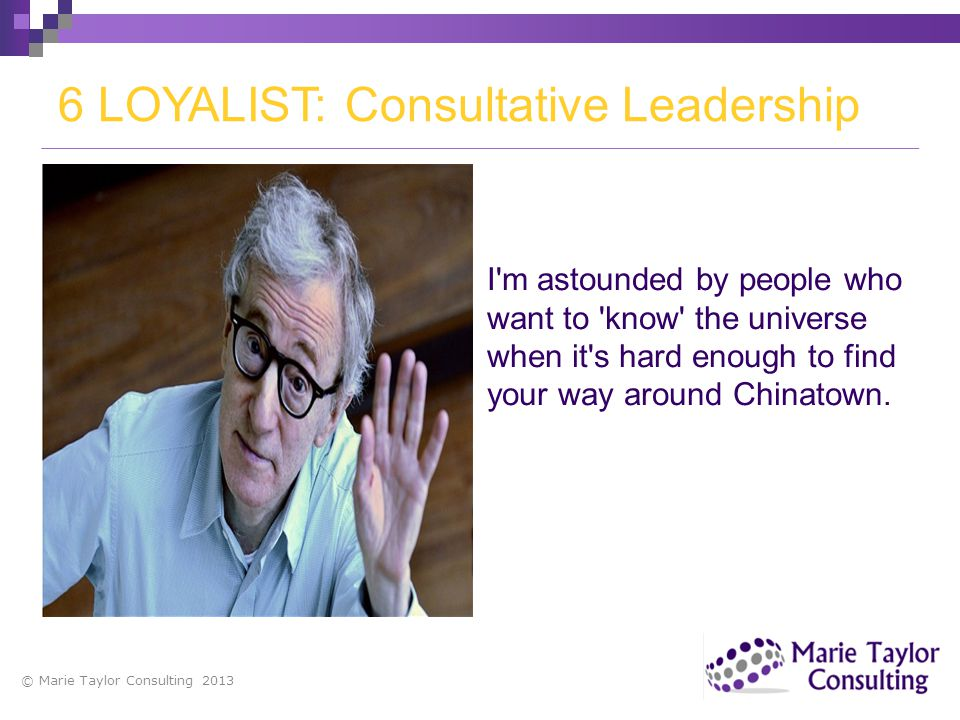 © Marie Taylor Consulting 2013 6 LOYALIST: Consultative Leadership I'm astounded by people who want to 'know' the universe when it's hard enough to fi