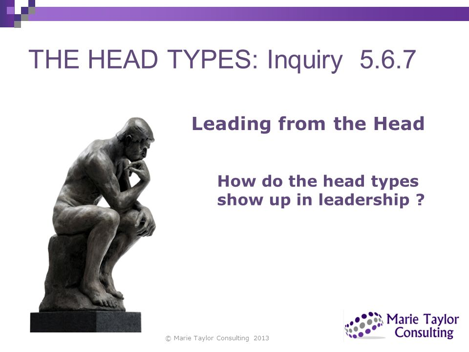 THE HEAD TYPES: Inquiry 5.6.7 © Marie Taylor Consulting 2013 Leading from the Head How do the head types show up in leadership ?