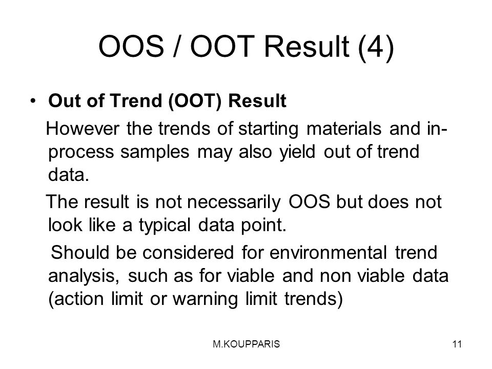 M.KOUPPARIS11 OOS / OOT Result (4) Out of Trend (OOT) Result However the trends of starting materials and in- process samples may also yield out of trend data.