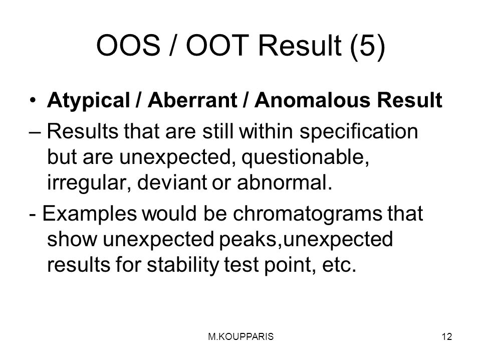 M.KOUPPARIS12 OOS / OOT Result (5) Atypical / Aberrant / Anomalous Result – Results that are still within specification but are unexpected, questionable, irregular, deviant or abnormal.