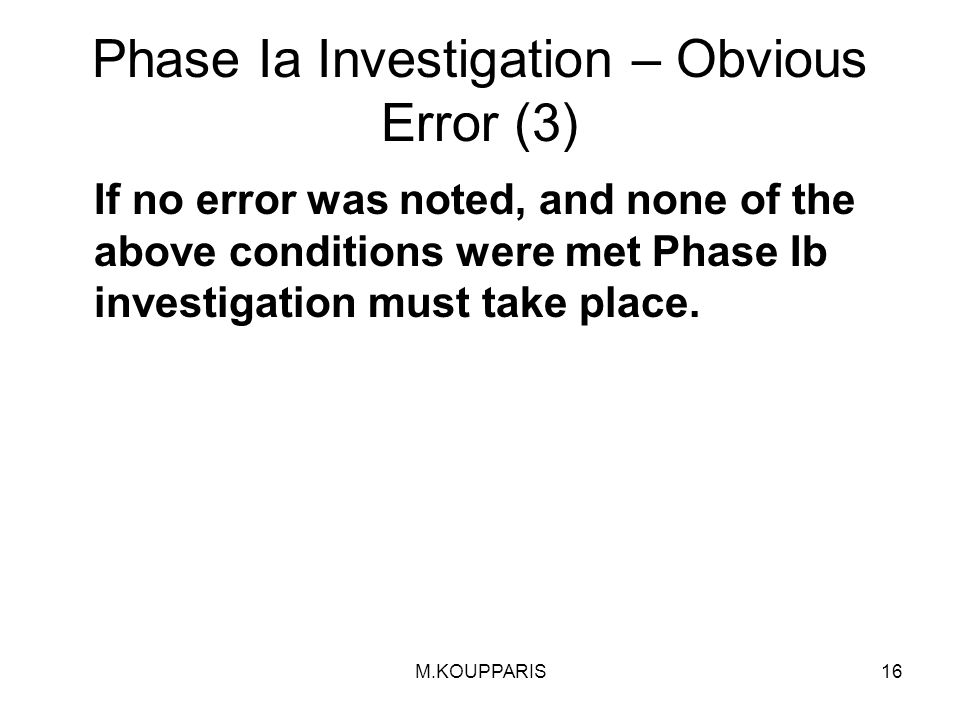M.KOUPPARIS16 Phase Ia Investigation – Obvious Error (3) If no error was noted, and none of the above conditions were met Phase Ib investigation must take place.